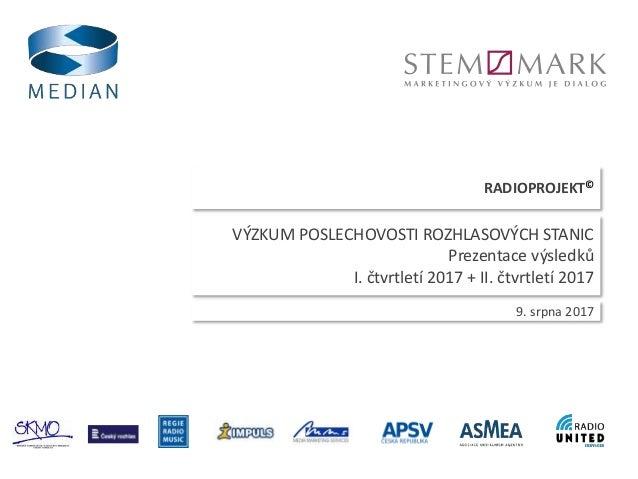 RADIOPROJEKT© 9. srpna 2017 VÝZKUM POSLECHOVOSTI ROZHLASOVÝCH STANIC Prezentace výsledků I. čtvrtletí 2017 + II. čtvrtletí...