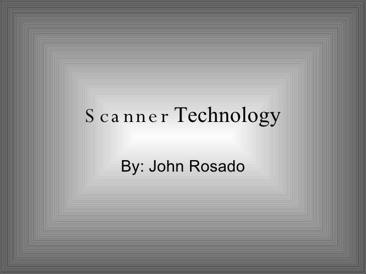 Scanner  Technology By: John Rosado