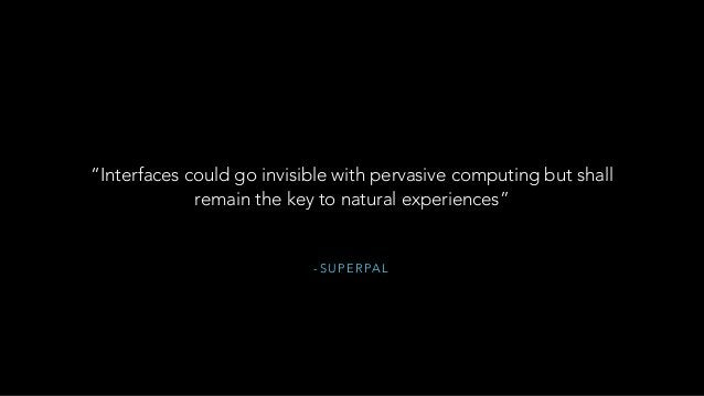 """- S U P E R PA L """"Interfaces could go invisible with pervasive computing but shall remain the key to natural experiences"""""""