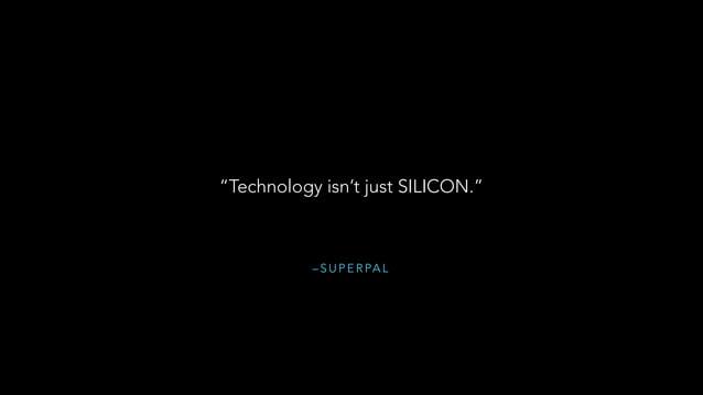"– S U P E R PA L ""Technology isn't just SILICON."""
