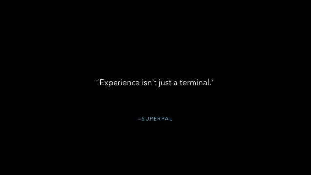 "– S U P E R PA L ""Experience isn't just a terminal."""