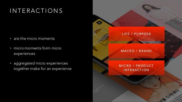 I N T E R A C T I O N S • are the micro moments • micro moments form micro experiences • aggregated micro experiences toge...