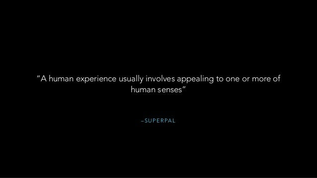 """– S U P E R PA L """"A human experience usually involves appealing to one or more of human senses"""""""
