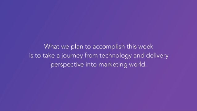 What we plan to accomplish this week is to take a journey from technology and delivery perspective into marketing world.