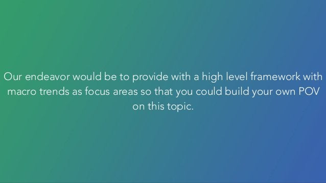 Our endeavor would be to provide with a high level framework with macro trends as focus areas so that you could build your...