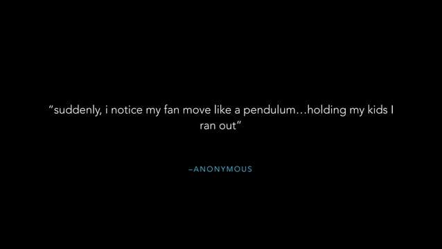"""– A N O N Y M O U S """"suddenly, i notice my fan move like a pendulum…holding my kids I ran out"""""""