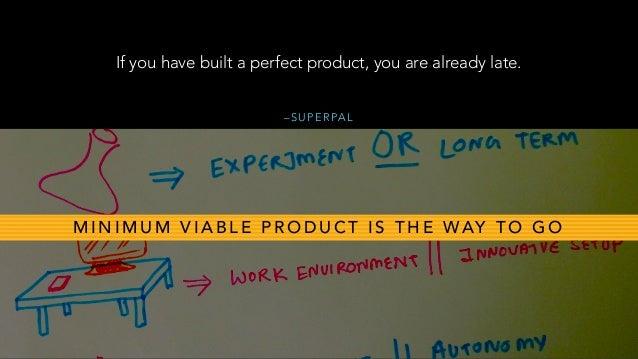 – S U P E R PA L If you have built a perfect product, you are already late. M I N I M U M V I A B L E P R O D U C T I S T ...