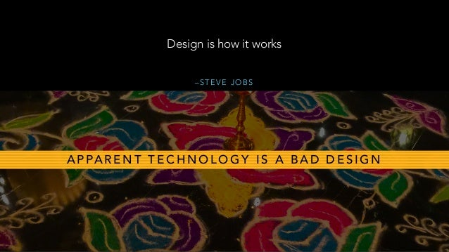 – S T E V E J O B S Design is how it works A P PA R E N T T E C H N O L O G Y I S A B A D D E S I G N