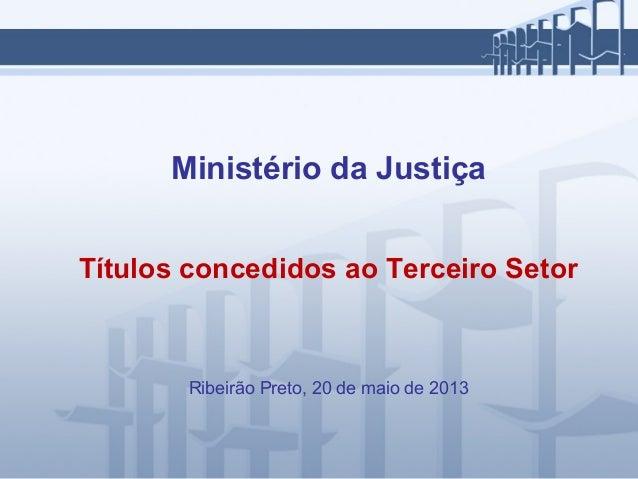 Ministério da JustiçaTítulos concedidos ao Terceiro SetorRibeirão Preto, 20 de maio de 2013