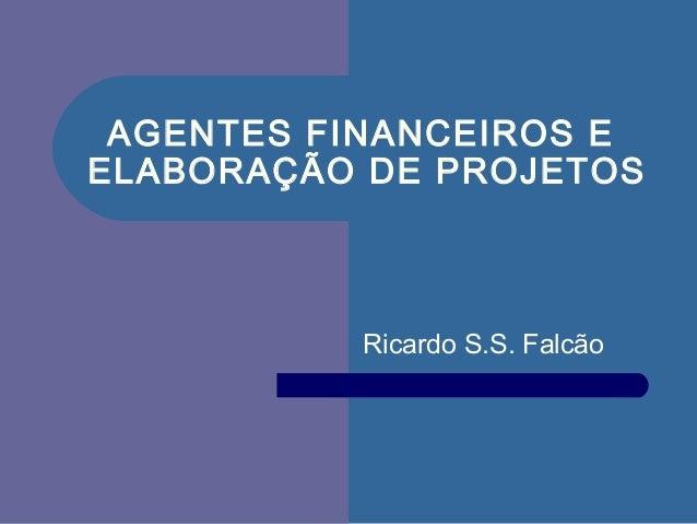 AGENTES FINANCEIROS EELABORAÇÃO DE PROJETOSRicardo S.S. Falcão