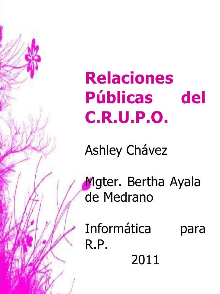 Relaciones Públicas del C.R.U.P.O. Ashley Chávez Mgter. Bertha Ayala  de Medrano Informática para R.P. 2011