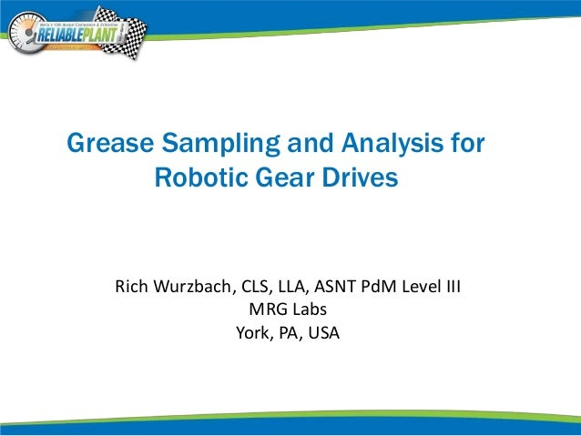 Grease Sampling and Analysis for Robotic Gear Drives Rich Wurzbach, CLS, LLA, ASNT PdM Level III MRG Labs York, PA, USA