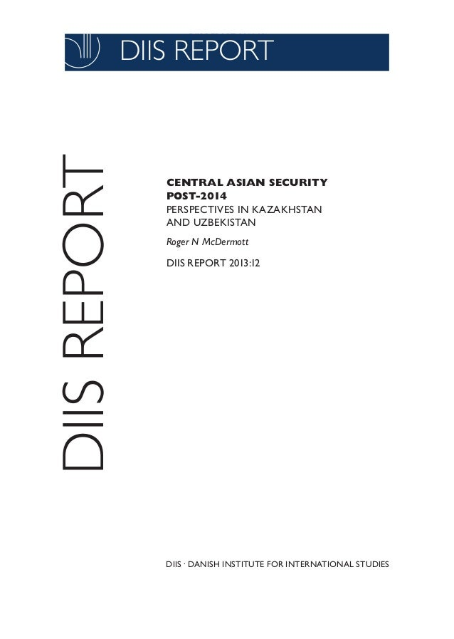 DIIS REPORT 2011:03  DIIS REPORT  DIIS REPORT  CENTRAL ASIAN SECURITY POST-2014 PERSPECTIVES IN KAZAKHSTAN AND UZBEKISTAN ...