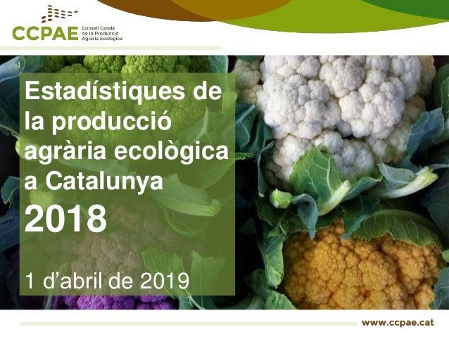 Estadístiques de la producció agrària ecològica a Catalunya 2018 1 d'abril de 2019