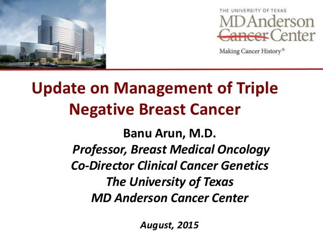 Update on Management of Triple Negative Breast Cancer Banu Arun, M.D. Professor, Breast Medical Oncology Co-Director Clini...