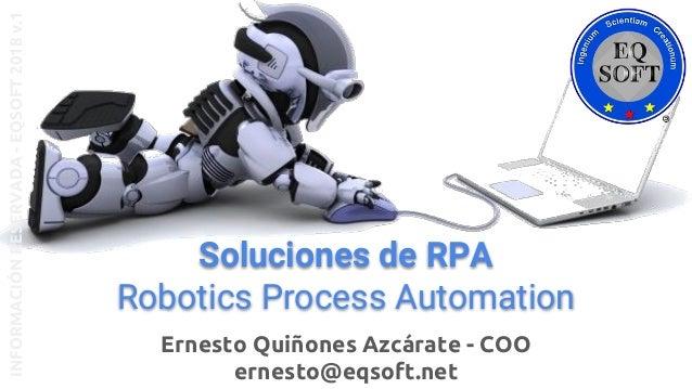 Soluciones de RPA Robotics Process Automation INFORMACIÓNRESERVADA-EQSOFT2018v.1 Ernesto Quiñones Azcárate - COO ernesto@e...
