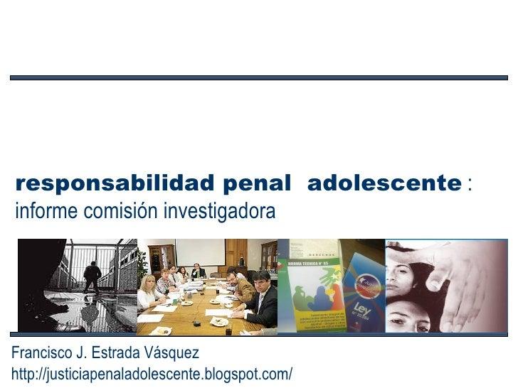 responsabilidad penal  adolescente  : informe comisión investigadora Francisco J. Estrada Vásquez http://justiciapenaladol...
