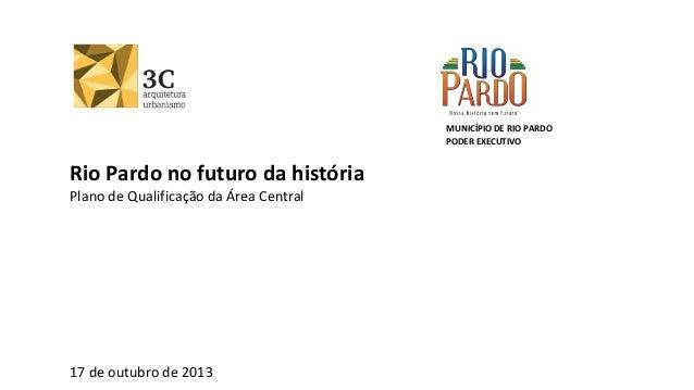 MUNICÍPIO DE RIO PARDO PODER EXECUTIVO  Rio Pardo no futuro da história Plano de Qualificação da Área Central  17 de outub...