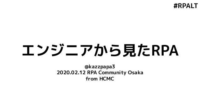 #RPALT エンジニアから見たRPA @kazzpapa3 2020.02.12 RPA Community Osaka from HCMC