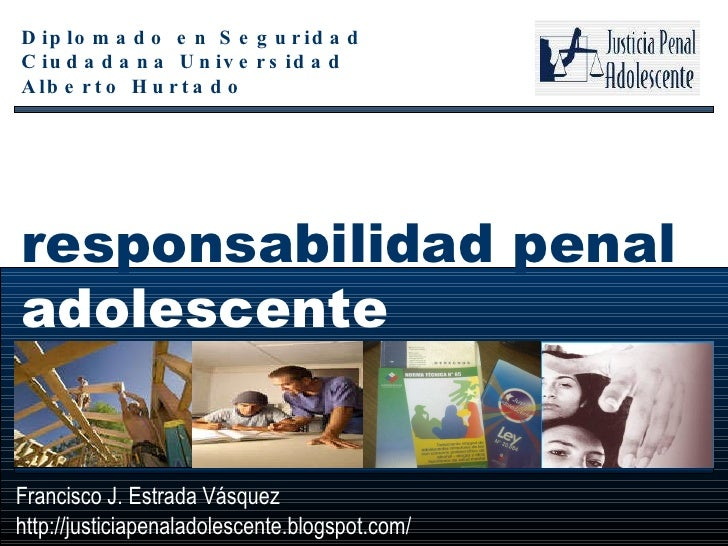 responsabilidad penal  adolescente   Francisco J. Estrada Vásquez http://justiciapenaladolescente.blogspot.com/ Diplomado ...