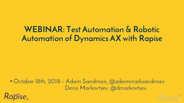 ® WEBINAR: Test Automation & Robotic Automation of Dynamics AX with Rapise • October 18th, 2018 – Adam Sandman, @adammarks...