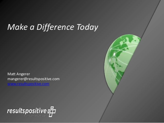Make a Difference Today Matt Angerer mangerer@resultspositive.com www.resultspositive.com
