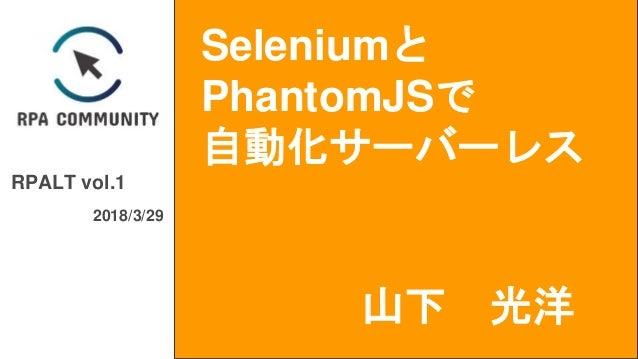 Seleniumと PhantomJSで 自動化サーバーレス RPALT vol.1 2018/3/29 山下 光洋