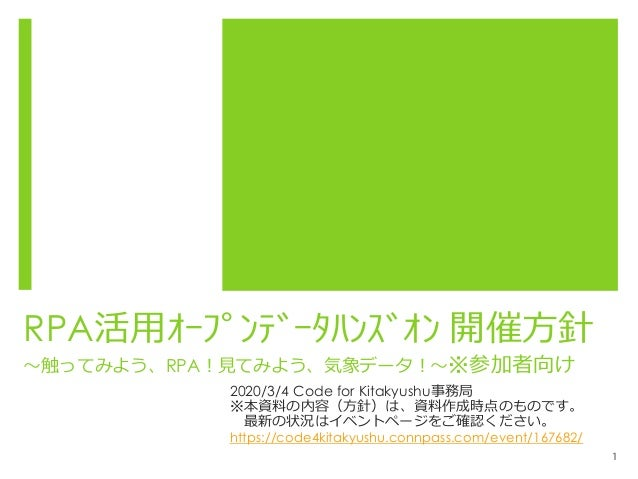 RPA活用オープンデータハンズオン 開催方針 ~触ってみよう、RPA!見てみよう、気象データ!~※参加者向け 2020/3/4 Code for Kitakyushu事務局 ※本資料の内容(方針)は、資料作成時点のものです。 最新の状況は...