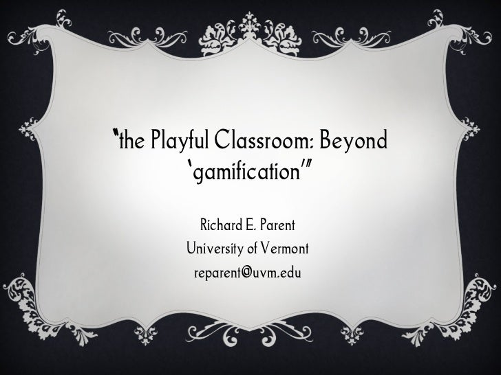 """"""" the Playful Classroom: Beyond ' gamification '"""" Richard E. Parent University of Vermont [email_address]"""