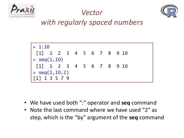 Vector with regularly spaced numbers > 1:10 [1] 1 2 3 > seq(1,10) [1] 1 2 3 > seq(1,10,2) [1] 1 3 5 7 9  4  5  6  7  8  9 ...