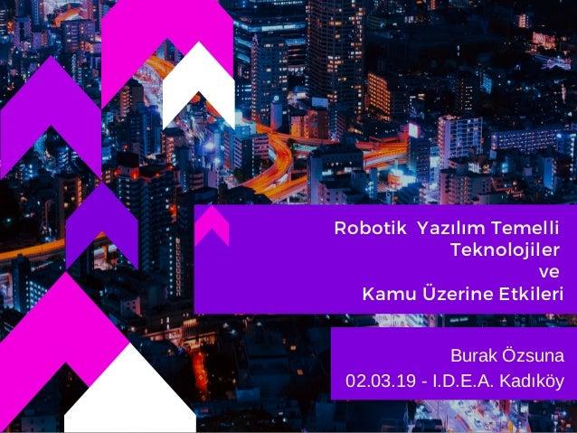 Robotik Yazılım Temelli Teknolojiler ve Kamu Üzerine Etkileri Burak Özsuna 02.03.19 - I.D.E.A. Kadıköy