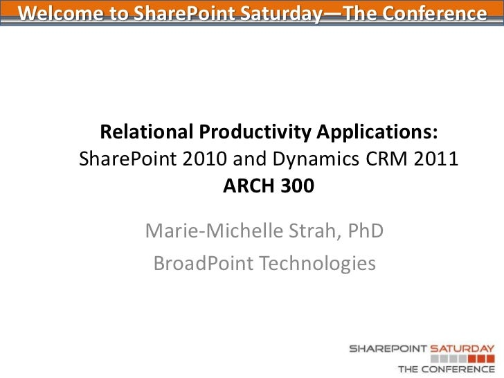 Relational Productivity Applications: SharePoint 2010 and Dynamics CRM 2011ARCH 300<br />Marie-Michelle Strah, PhD<br />Br...