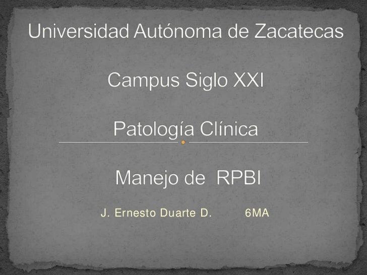 Universidad Autónoma de ZacatecasCampus Siglo XXIPatología Clínica Manejo de  RPBI <br />J. Ernesto Duarte D.         6MA<...