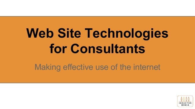 Web Site Technologies for Consultants Making effective use of the internet