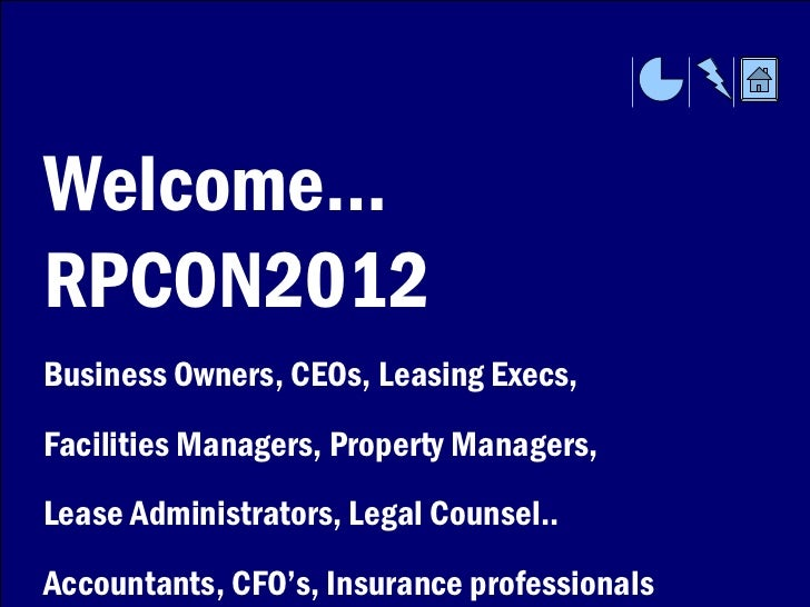 Welcome…RPCON2012Business Owners, CEOs, Leasing Execs,Facilities Managers, Property Managers,Lease Administrators, Legal C...