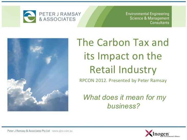 The Carbon Tax and its Impact on the   Retail IndustryRPCON 2012. Presented by Peter Ramsay What does it mean for my      ...