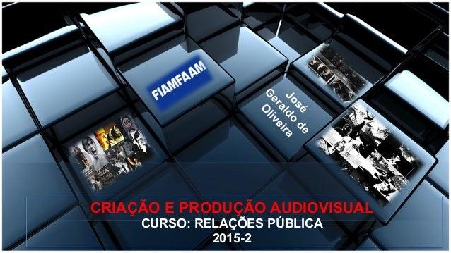CRIAÇÃO E PRODUÇÃO AUDIOVISUAL CURSO: RELAÇÕES PÚBLICA 2015-2