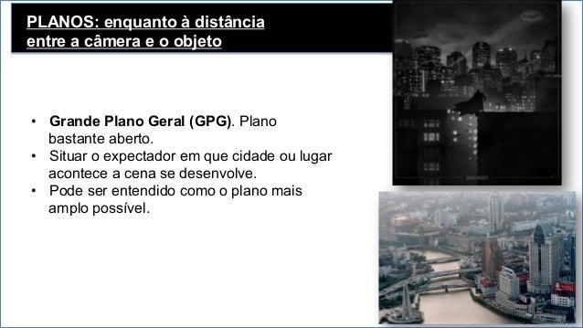 PLANOS: enquanto à distância entre a câmera e o objeto Plano Geral (PG) • Tem uma função descritiva. • Mostra para o esp...