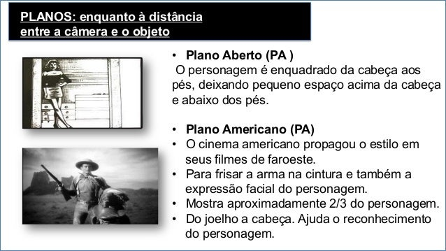 PLANOS: enquanto à distância entre a câmera e o objeto Plano Médio (PM) • O Personagem é enquadrado da cintura para cima....