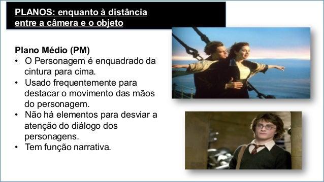 PLANOS: enquanto à distância entre a câmera e o objeto Primeiro Plano (PP) • Enquadra um ator na altura do peito para cim...