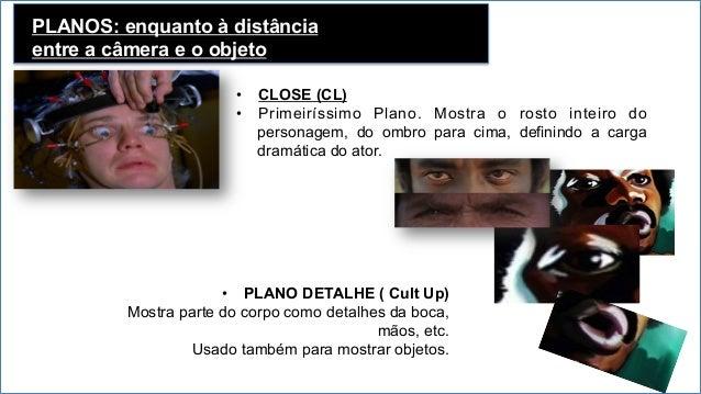 PLANOS: enquanto à distância entre a câmera e o objeto • Plano Conjunto Enquadra três ou mais atores com a mesma carga dr...