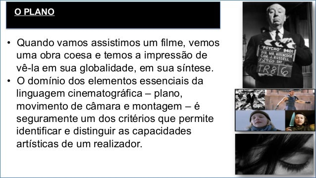 O PLANO • Quando vamos assistimos um filme, vemos uma obra coesa e temos a impressão de vê-la em sua globalidade, em sua ...