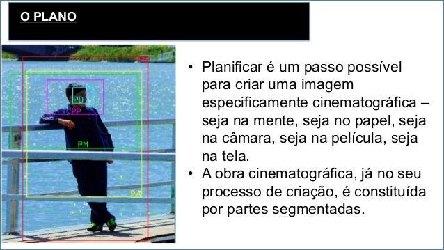 O PLANO • Planificar é um passo possível para criar uma imagem especificamente cinematográfica – seja na mente, seja no p...