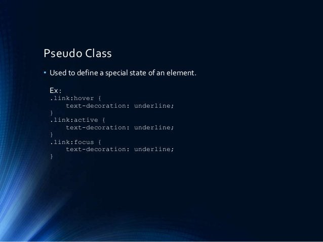 Pseudo Class • Used to define a special state of an element. Ex : .link:hover { text-decoration: underline; } .link:active...