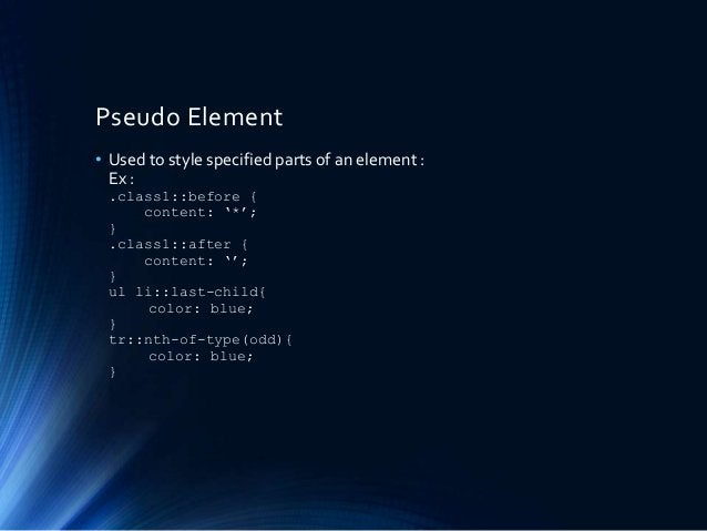 Pseudo Element • Used to style specified parts of an element : Ex : .class1::before { content: '*'; } .class1::after { con...