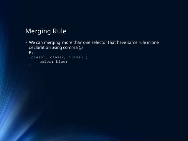 Merging Rule • We can merging more than one selector that have same rule in one declaration using comma (,) Ex : .class1, ...