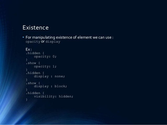 Existence • For manipulating existence of element we can use : opacity or display Ex : .hidden { opacity: 0; } .show { opa...