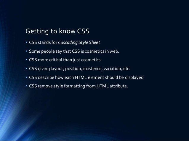 Getting to know CSS • CSS stands for Cascading Style Sheet • Some people say that CSS is cosmetics in web. • CSS more crit...