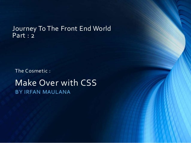 Journey To The Front End World Part : 2 BY IRFAN MAULANA The Cosmetic : Make Over with CSS