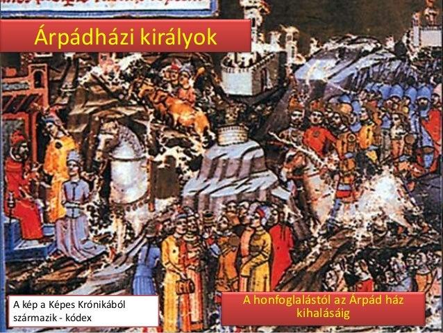 Árpádházi királyok  A kép a Képes Krónikából származik - kódex  A honfoglalástól az Árpád ház kihalásáig